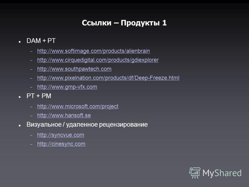 Ссылки – Продукты 1 DAM + PT http://www.softimage.com/products/alienbrain http://www.cirquedigital.com/products/gdiexplorer http://www.southpawtech.com http://www.pixelnation.com/products/df/Deep-Freeze.html http://www.gmp-vfx.com PT + PM http://www.