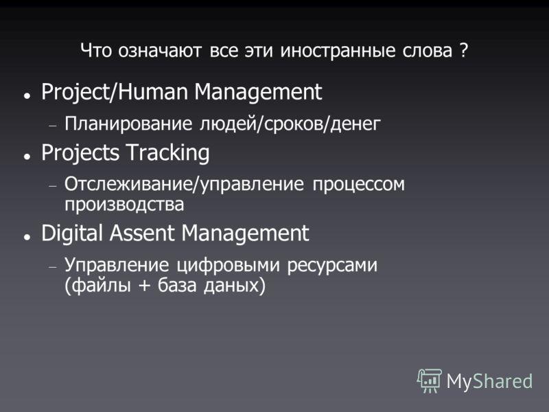 Что означают все эти иностранные слова ? Project/Human Management Планирование людей/сроков/денег Projects Tracking Отслеживание/управление процессом производства Digital Assent Management Управление цифровыми ресурсами (файлы + база даных)