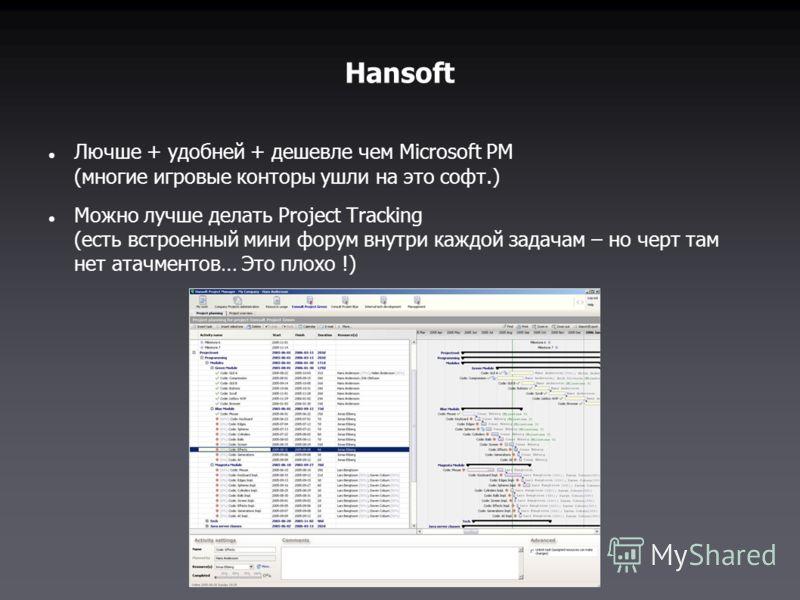 Hansoft Лючше + удобней + дешевле чем Microsoft PM (многие игровые конторы ушли на это софт.) Можно лучше делать Project Tracking (есть встроенный мини форум внутри каждой задачам – но черт там нет атачментов… Это плохо !)