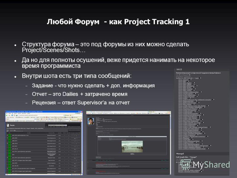 Любой Форум - как Project Tracking 1 Структура форума – это под форумы из них можно сделать Project/Scenes/Shots… Да но для полноты осушений, веже придется нанимать на некоторое время программиста Внутри шота есть три типа сообщений: Задание - что ну