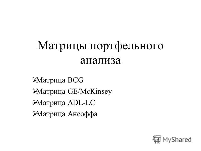 Матрицы портфельного анализа Матрица BCG Матрица GE/McKinsey Матрица ADL-LC Матрица Ансоффа