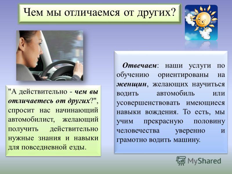 Отвечаем: наши услуги по обучению ориентированы на женщин, желающих научиться водить автомобиль или усовершенствовать имеющиеся навыки вождения. То есть, мы учим прекрасную половину человечества уверенно и грамотно водить машину. Чем мы отличаемся от