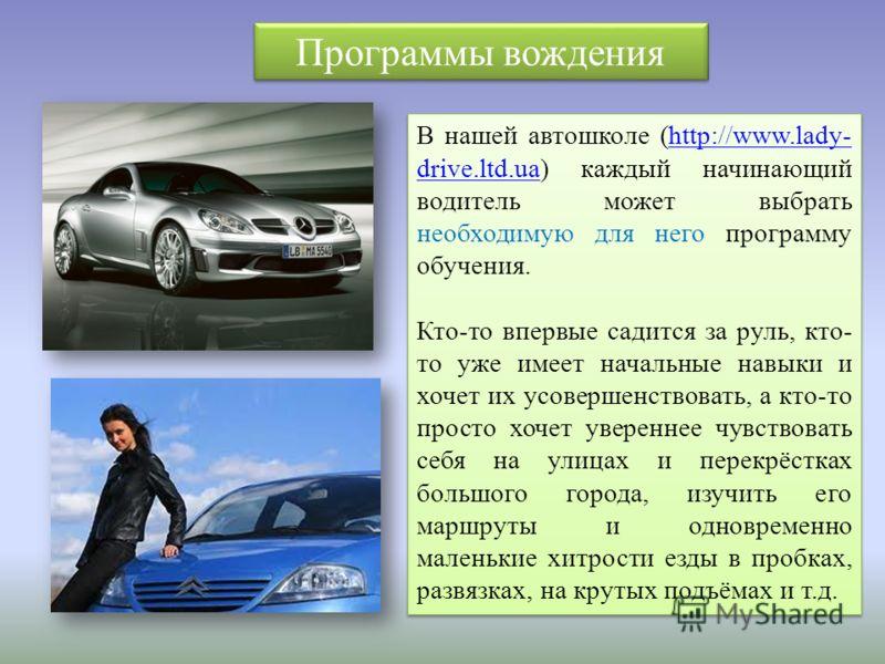 В нашей автошколе (http://www.lady- drive.ltd.ua) каждый начинающий водитель может выбрать необходимую для него программу обучения.http://www.lady- drive.ltd.ua Кто-то впервые садится за руль, кто- то уже имеет начальные навыки и хочет их усовершенст