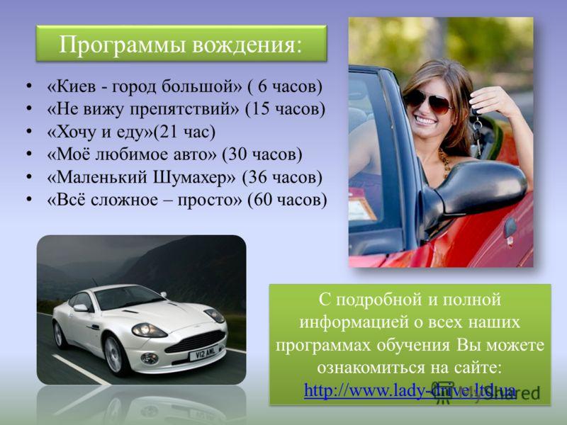 Программы вождения: «Киев - город большой» ( 6 часов) «Не вижу препятствий» (15 часов) «Хочу и еду»(21 час) «Моё любимое авто» (30 часов) «Маленький Шумахер» (36 часов) «Всё сложное – просто» (60 часов) С подробной и полной информацией о всех наших п