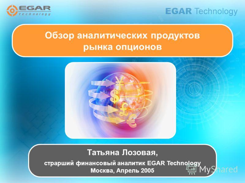 Татьяна Лозовая, страрший финансовый аналитик EGAR Technology Москва, Апрель 2005 Обзор аналитических продуктов рынка опционов