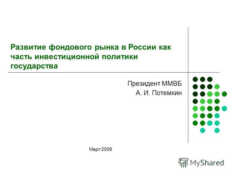 Развитие фондового рынка в России как часть инвестиционной политики государства Президент ММВБ А. И. Потемкин Март 2006