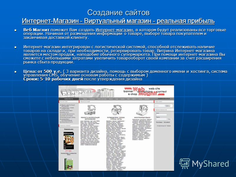 Создание сайтов Интернет-Магазин - Виртуальный магазин - реальная прибыль Веб Магнит поможет Вам создать Интернет-магазин, в котором будут реализованы все торговые операции. Начиная от размещения информации о товаре, выборе товара покупателем и закан
