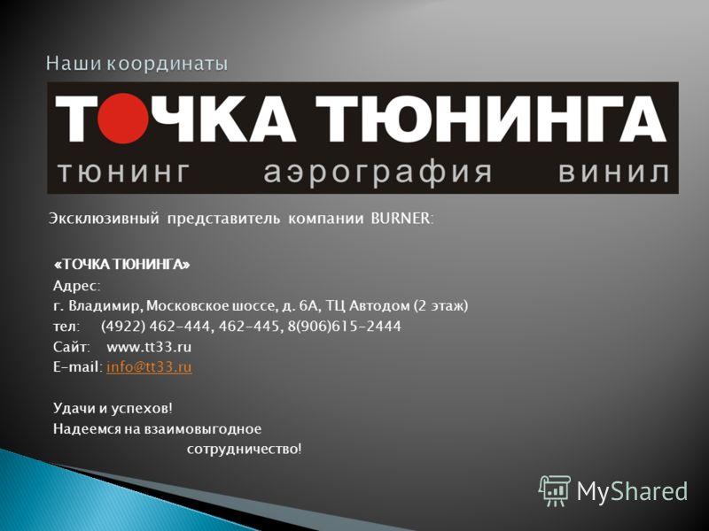 Эксклюзивный представитель компании BURNER: «ТОЧКА ТЮНИНГА» Адрес: г. Владимир, Московское шоссе, д. 6А, ТЦ Автодом (2 этаж) тел: (4922) 462-444, 462-445, 8(906)615-2444 Сайт: www.tt33.ru E-mail: info@tt33.ruinfo@tt33.ru Удачи и успехов! Надеемся на