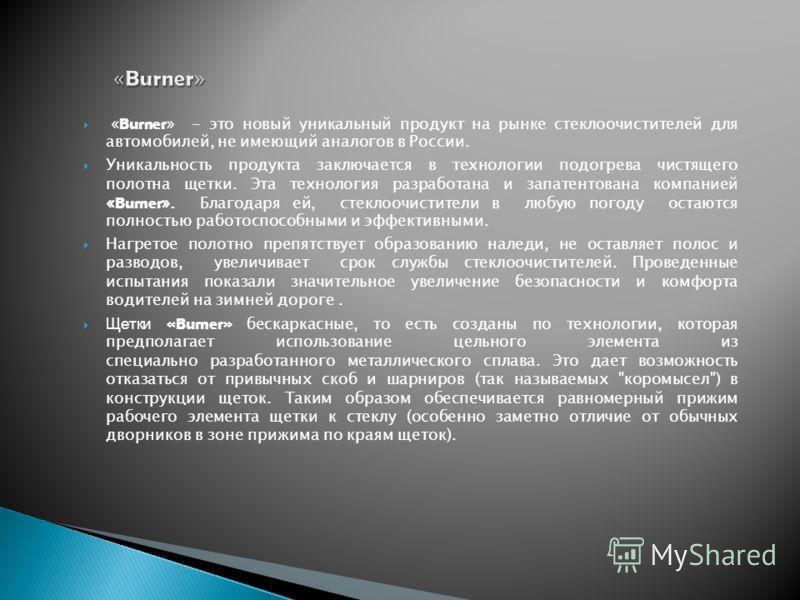 « Burner » - это новый уникальный продукт на рынке стеклоочистителей для автомобилей, не имеющий аналогов в России. Уникальность продукта заключается в технологии подогрева чистящего полотна щетки. Эта технология разработана и запатентована компанией