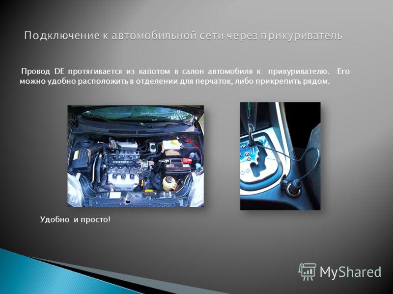 Провод DE протягивается из капотом в салон автомобиля к прикуривателю. Его можно удобно расположить в отделении для перчаток, либо прикрепить рядом. Удобно и просто!