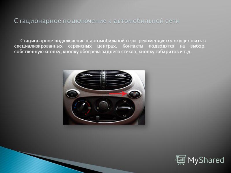 Стационарное подключение к автомобильной сети рекомендуется осуществить в специализированных сервисных центрах. Контакты подводятся на выбор: собственную кнопку, кнопку обогрева заднего стекла, кнопку габаритов и т.д.