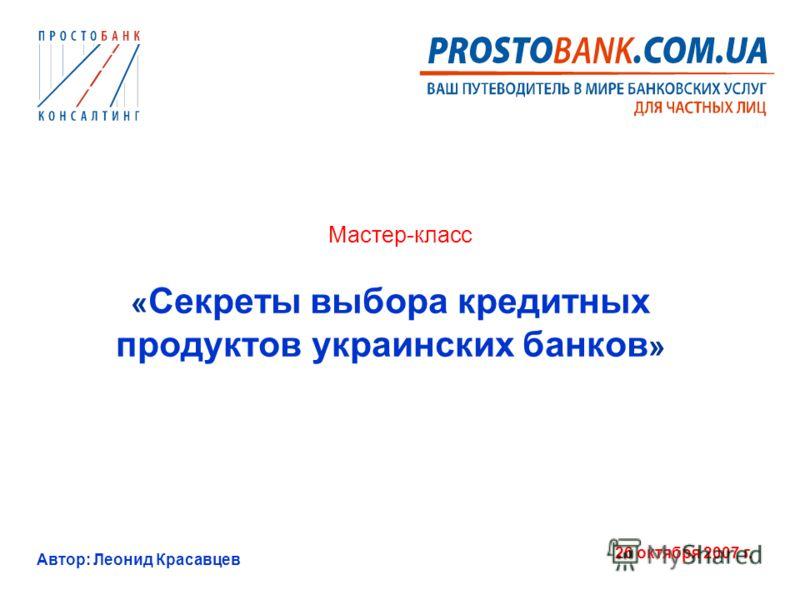 Автор: Леонид Красавцев 26 октября 2007 г. Мастер-класс « Секреты выбора кредитных продуктов украинских банков »