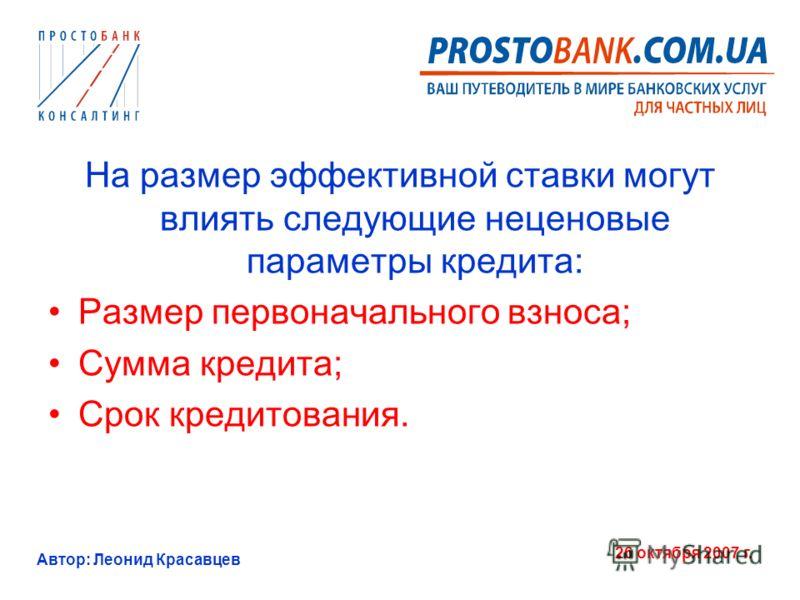 Автор: Леонид Красавцев 26 октября 2007 г. На размер эффективной ставки могут влиять следующие неценовые параметры кредита: Размер первоначального взноса; Сумма кредита; Срок кредитования.