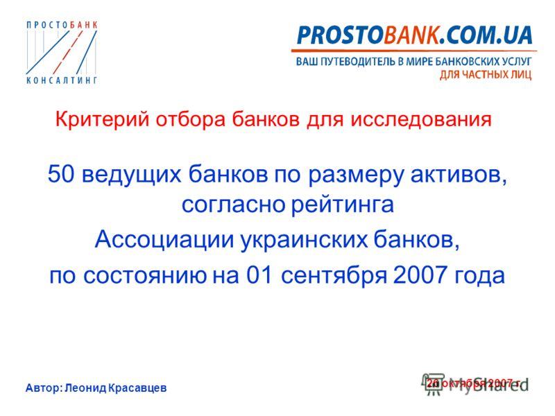 Автор: Леонид Красавцев 26 октября 2007 г. Критерий отбора банков для исследования 50 ведущих банков по размеру активов, согласно рейтинга Ассоциации украинских банков, по состоянию на 01 сентября 2007 года