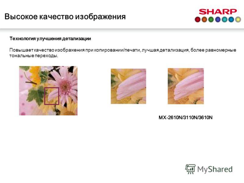 Высокое качество изображения MX-2610N/3110N/3610N Т ехнология улучшения детализации Повышает качество изображения при копировании/печати, лучшая детализация, более равномерные тональные переходы.