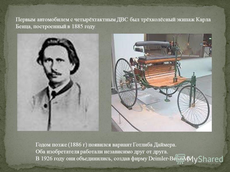 Первым автомобилем с четырёхтактным ДВС был трёхколёсный экипаж Карла Бенца, построенный в 1885 году. Годом позже (1886 г) появился вариант Готлиба Даймера. Оба изобретателя работали независимо друг от друга. В 1926 году они объединились, создав фирм