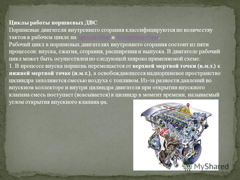 Циклы работы поршневых ДВС Поршневые двигатели внутреннего сгорания классифицируются по количеству тактов в рабочем цикле на двухтактные и четырёхтактные.двухтактныечетырёхтактные Рабочий цикл в поршневых двигателях внутреннего сгорания состоит из пя