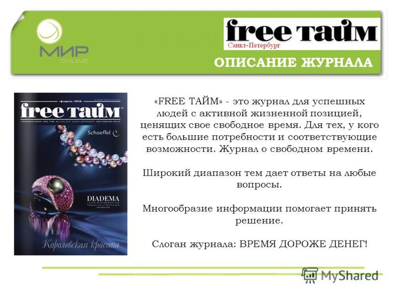 ОПИСАНИЕ ЖУРНАЛА «FREE ТАЙМ» - это журнал для успешных людей с активной жизненной позицией, ценящих свое свободное время. Для тех, у кого есть большие потребности и соответствующие возможности. Журнал о свободном времени. Широкий диапазон тем дает от