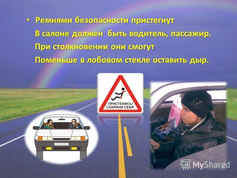 Ремнями безопасности пристегнут Ремнями безопасности пристегнут В салоне должен быть водитель, пассажир. В салоне должен быть водитель, пассажир. При столкновении они смогут При столкновении они смогут Поменьше в лобовом стекле оставить дыр. Поменьше