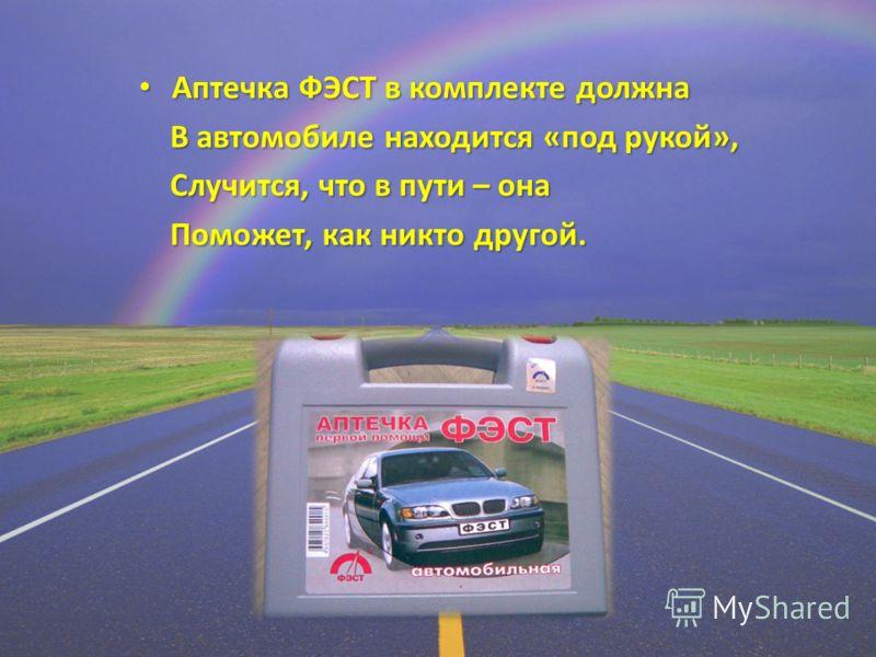 Аптечка ФЭСТ в комплекте должна Аптечка ФЭСТ в комплекте должна В автомобиле находится «под рукой», В автомобиле находится «под рукой», Случится, что в пути – она Случится, что в пути – она Поможет, как никто другой. Поможет, как никто другой.