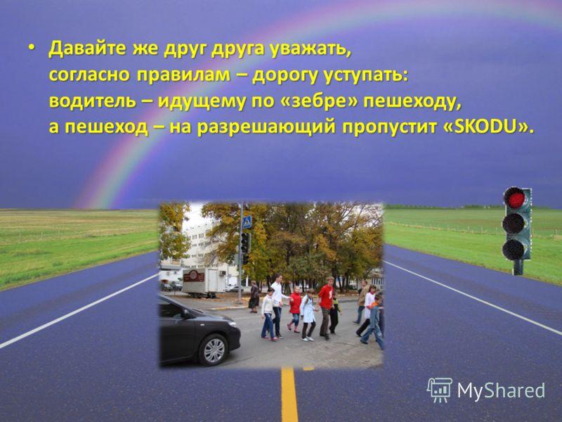 Давайте же друг друга уважать, согласно правилам – дорогу уступать: водитель – идущему по «зебре» пешеходу, а пешеход – на разрешающий пропустит «SKODU». Давайте же друг друга уважать, согласно правилам – дорогу уступать: водитель – идущему по «зебре