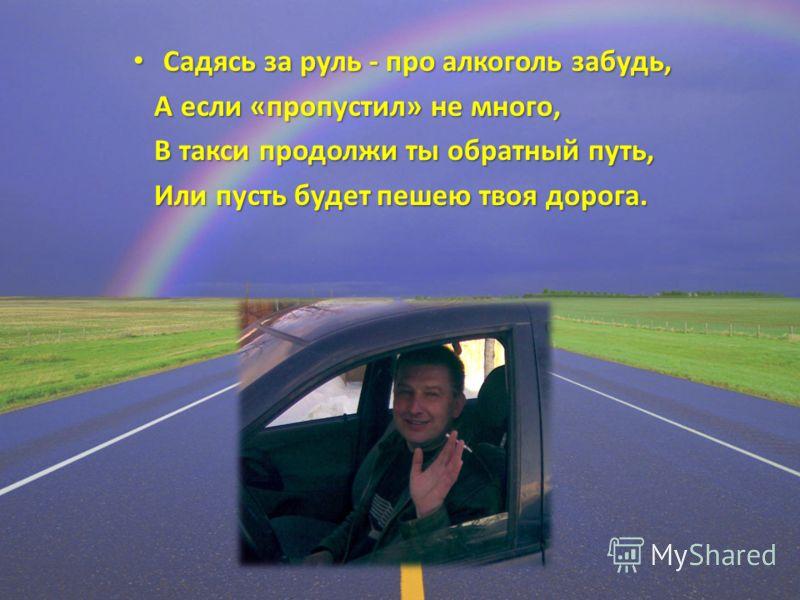 Садясь за руль - про алкоголь забудь, Садясь за руль - про алкоголь забудь, А если «пропустил» не много, А если «пропустил» не много, В такси продолжи ты обратный путь, В такси продолжи ты обратный путь, Или пусть будет пешею твоя дорога. Или пусть б