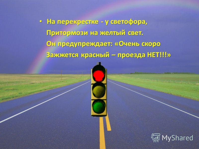 На перекрестке - у светофора, На перекрестке - у светофора, Притормози на желтый свет. Притормози на желтый свет. Он предупреждает: «Очень скоро Он предупреждает: «Очень скоро Зажжется красный – проезда НЕТ!!!» Зажжется красный – проезда НЕТ!!!»