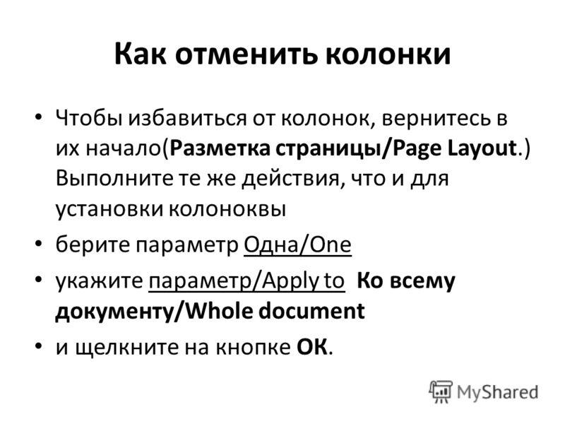 Как отменить колонки Чтобы избавиться от колонок, вернитесь в их начало(Разметка страницы/Page Layout.) Выполните те же действия, что и для установки колоноквы берите параметр Одна/One укажите параметр/Apply to Ко всему документу/Whole document и щел