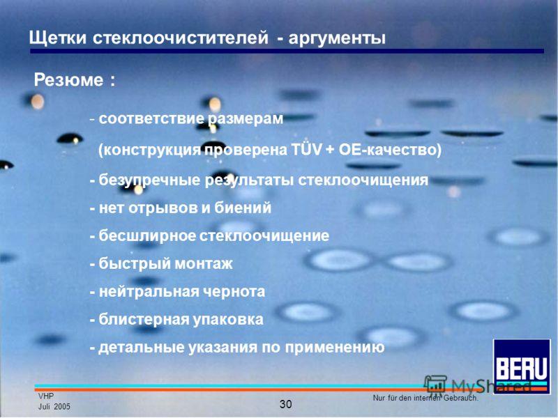 VHP Juli 2005 Nur für den internen Gebrauch. 30 Щетки стеклоочистителей - аргументы Резюме : - соответствие размерам (конструкция проверена TÜV + OE-качество) - безупречные результаты стеклоочищения - нет отрывов и биений - бесшлирное стеклоочищение