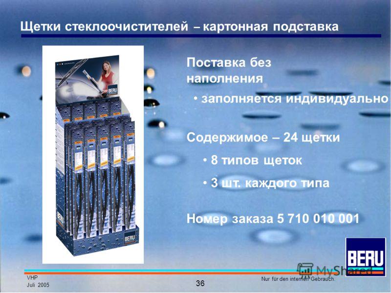 VHP Juli 2005 Nur für den internen Gebrauch. 36 Щетки стеклоочистителей – картонная подставка Содержимое – 24 щетки 8 типов щеток 3 шт. каждого типа заполняется индивидуально Номер заказа 5 710 010 001 Поставка без наполнения