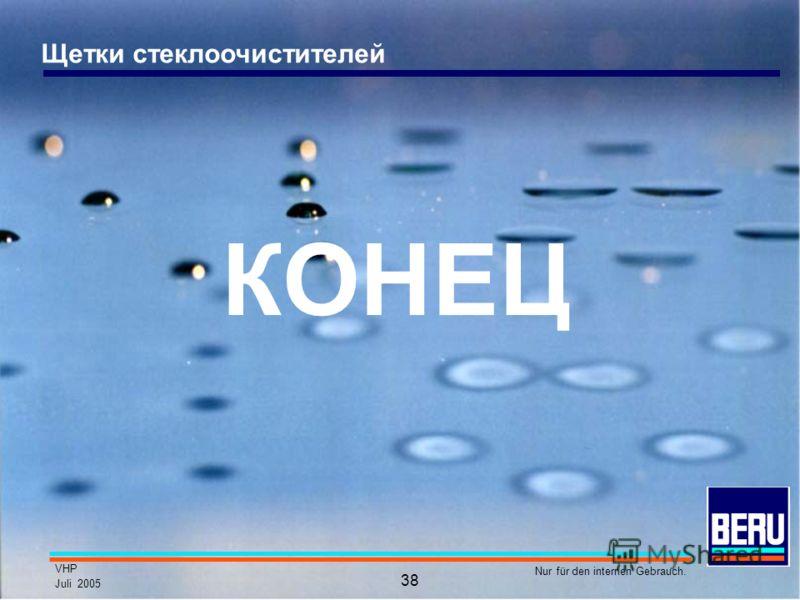 VHP Juli 2005 Nur für den internen Gebrauch. 38 Щетки стеклоочистителей КОНЕЦ