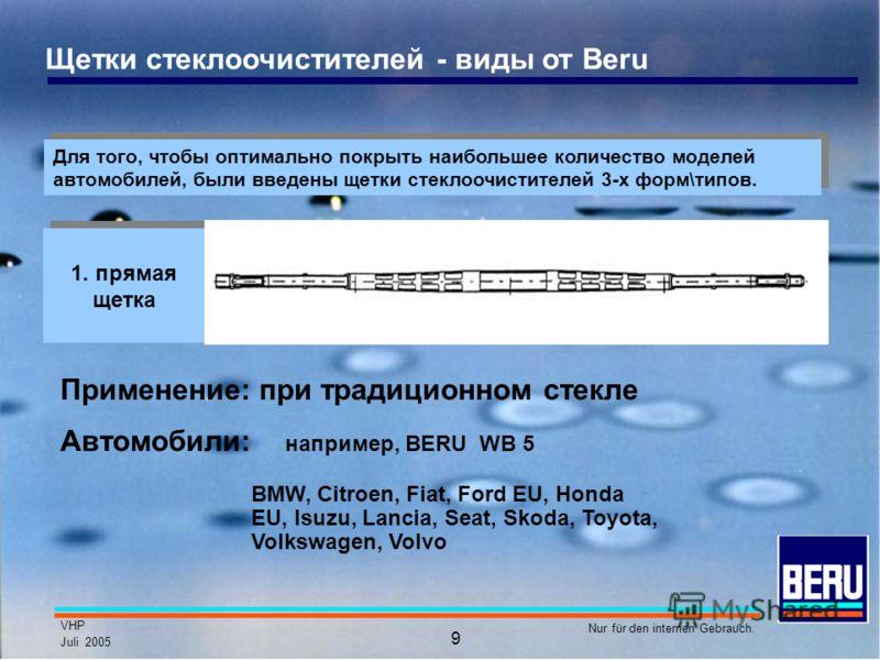 VHP Juli 2005 Nur für den internen Gebrauch. 9 Щетки стеклоочистителей - виды от Beru Для того, чтобы оптимально покрыть наибольшее количество моделей автомобилей, были введены щетки стеклоочистителей 3-х форм\типов. 1. прямая щетка Автомобили: напри