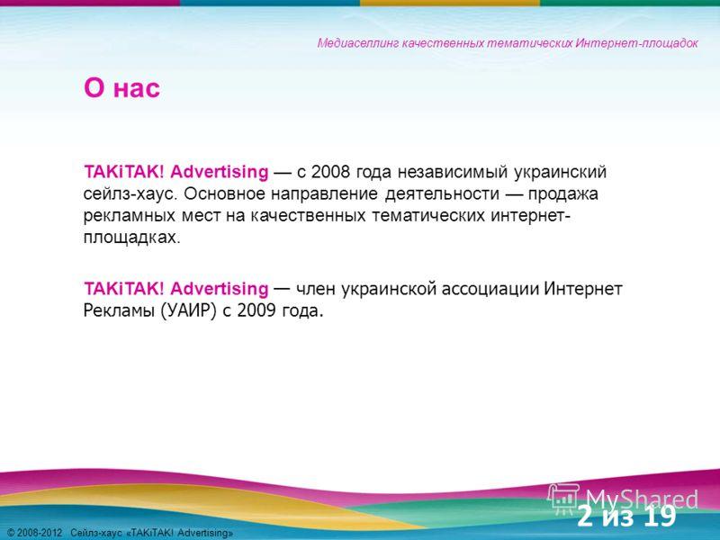 © 2008-2012 Сейлз-хаус «TAKiTAK! Advertising» О нас TAKiTAK! Advertising с 2008 года независимый украинский сейлз-хаус. Основное направление деятельности продажа рекламных мест на качественных тематических интернет- площадках. TAKiTAK! Advertising чл