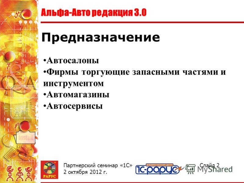 Альфа-Авто редакция 3.0 Слайд 2Партнерский семинар «1С» 2 августа 2012 г. Предназначение Автосалоны Фирмы торгующие запасными частями и инструментом Автомагазины Автосервисы