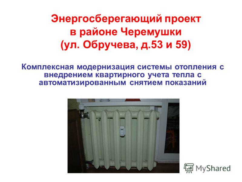 Энергосберегающий проект в районе Черемушки (ул. Обручева, д.53 и 59) Комплексная модернизация системы отопления с внедрением квартирного учета тепла с автоматизированным снятием показаний