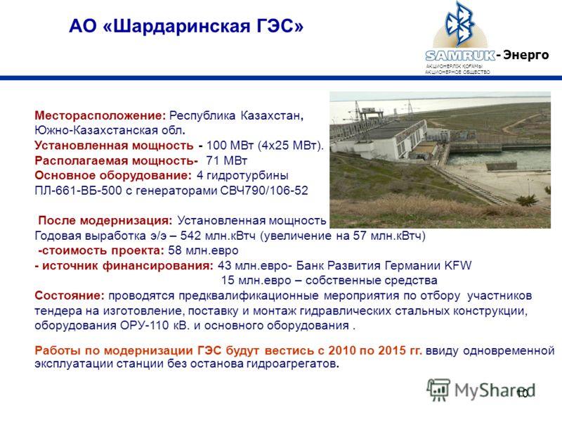 10 АО «Шардаринская ГЭС» - Энерго АКЦИОНЕРЛІК Қ О Ғ АМЫ АКЦИОНЕРНОЕ ОБЩЕСТВО Месторасположение: Республика Казахстан, Южно-Казахстанская обл. Установленная мощность - 100 МВт (4х25 МВт). Располагаемая мощность- 71 МВт Основное оборудование: 4 гидроту
