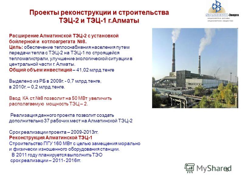 6 Расширение Алматинской ТЭЦ-2 с установкой бойлерной и котлоагрегата 8. Цель: обеспечение теплоснабжения населения путем передачи тепла с ТЭЦ-2 на ТЭЦ-1 по строящейся тепломагистрали, улучшение экологической ситуации в центральной части г. Алматы. О