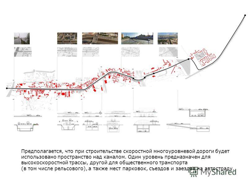 Предполагается, что при строительстве скоростной многоуровневой дороги будет использовано пространство над каналом. Один уровень предназначен для высокоскоростной трассы, другой для общественного транспорта (в том числе рельсового), а также мест парк