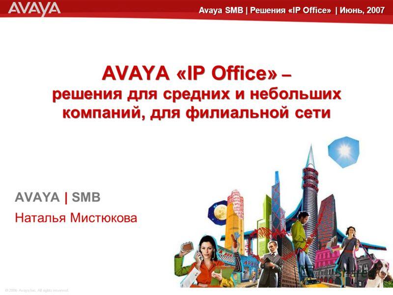 © 2006 Avaya Inc. All rights reserved. Avaya SMB | Решения «IP Office» | Июнь, 2007 AVAYA «IP Office» – решения для средних и небольших компаний, для филиальной сети AVAYA | SMB Наталья Мистюкова