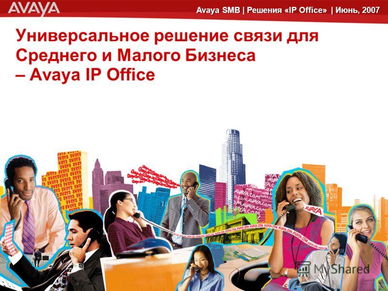 © 2006 Avaya Inc. All rights reserved.© 2005 Avaya Inc. All rights reserved. 5 Avaya SMB | Решения «IP Office» | Июнь, 2007 Универсальное решение связи для Среднего и Малого Бизнеса – Avaya IP Office