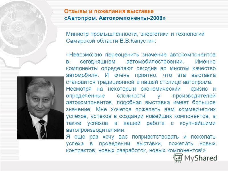 Министр промышленности, энергетики и технологий Самарской области В.В.Капустин: «Невозможно переоценить значение автокомпонентов в сегодняшнем автомобилестроении. Именно компоненты определяют сегодня во многом качество автомобиля. И очень приятно, чт