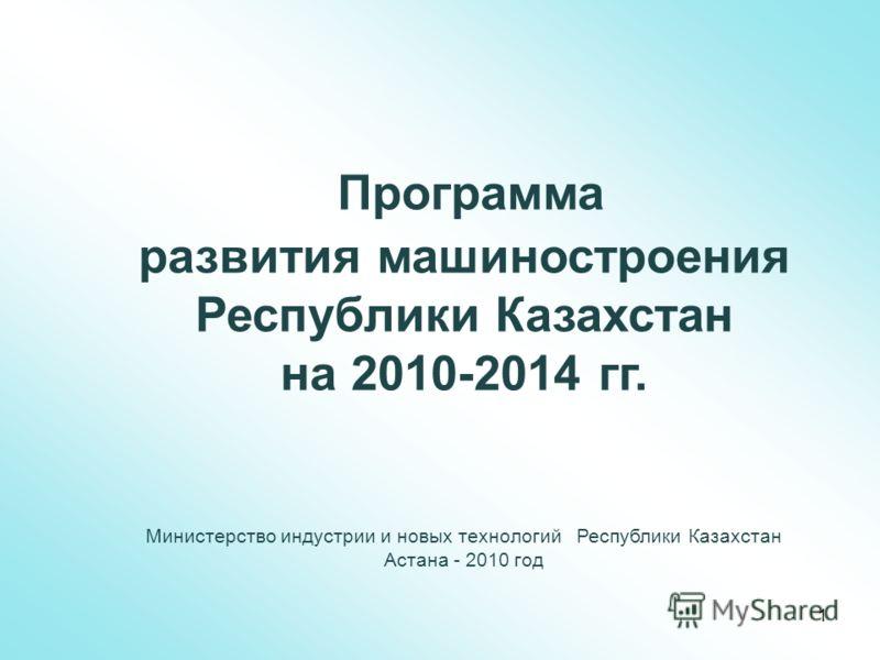 Программа развития машиностроения Республики Казахстан на 2010-2014 гг. Министерство индустрии и новых технологий Республики Казахстан Астана - 2010 год 1