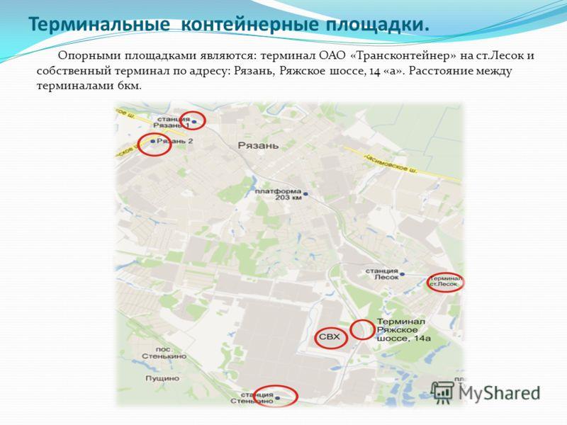 Терминальные контейнерные площадки. Опорными площадками являются: терминал ОАО «Трансконтейнер» на ст.Лесок и собственный терминал по адресу: Рязань, Ряжское шоссе, 14 «а». Расстояние между терминалами 6км.