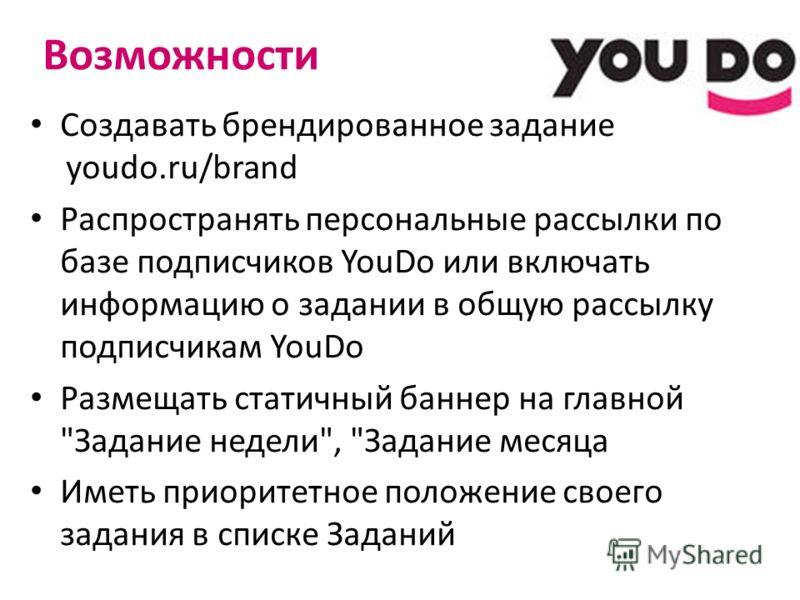 Возможности Создавать брендированное задание youdo.ru/brand Распространять персональные рассылки по базе подписчиков YouDo или включать информацию о задании в общую рассылку подписчикам YouDo Размещать статичный баннер на главной
