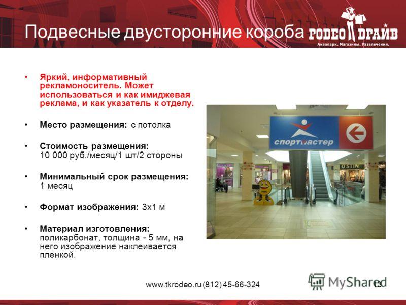 www.tkrodeo.ru (812) 45-66-32413 Подвесные двусторонние короба Яркий, информативный рекламоноситель. Может использоваться и как имиджевая реклама, и как указатель к отделу. Место размещения: с потолка Стоимость размещения: 10 000 руб./месяц/1 шт/2 ст