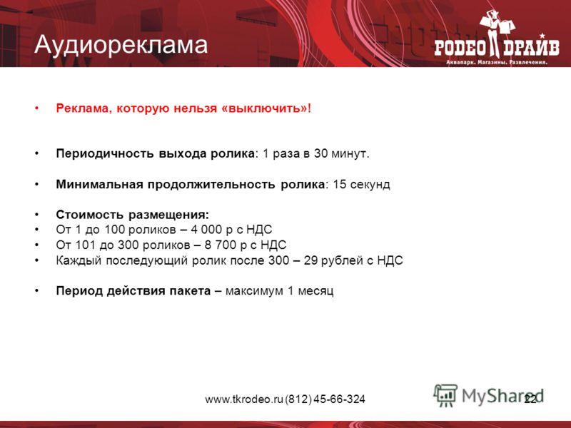 www.tkrodeo.ru (812) 45-66-32422 Аудиореклама Реклама, которую нельзя «выключить»! Периодичность выхода ролика: 1 раза в 30 минут. Минимальная продолжительность ролика: 15 секунд Стоимость размещения: От 1 до 100 роликов – 4 000 р с НДС От 101 до 300