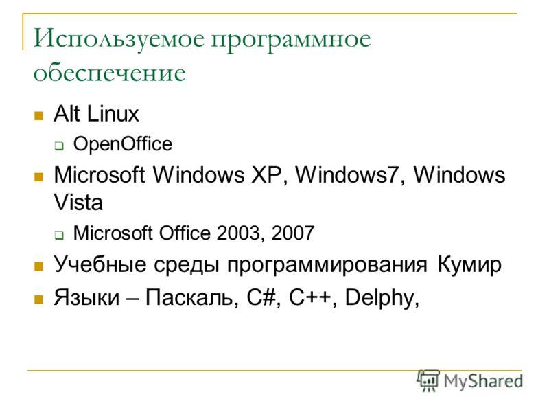 Используемое программное обеспечение Alt Linux OpenOffice Microsoft Windows XP, Windows7, Windows Vista Microsoft Office 2003, 2007 Учебные среды программирования Кумир Языки – Паскаль, C#, C++, Delphy,