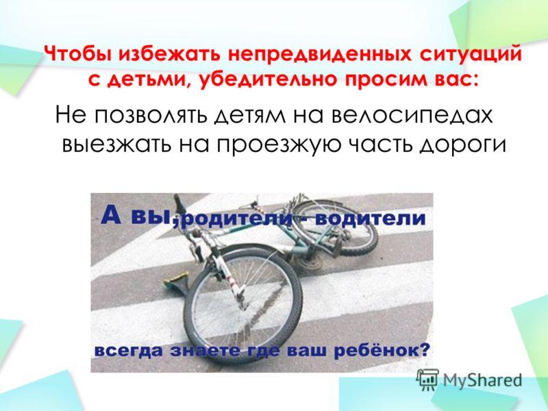 Не позволять детям на велосипедах выезжать на проезжую часть дороги