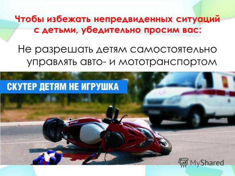 Не разрешать детям самостоятельно управлять авто- и мототранспортом
