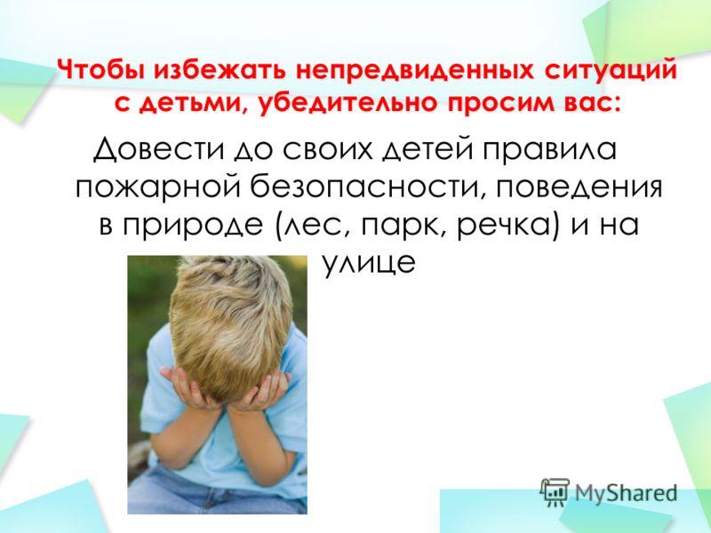 Довести до своих детей правила пожарной безопасности, поведения в природе (лес, парк, речка) и на улице